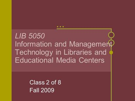 LIB 5050 Information and Management Technology in Libraries and Educational Media Centers Class 2 of 8 Fall 2009.