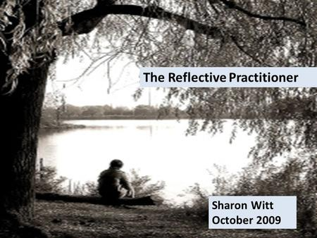 The Reflective Practitioner Sharon Witt October 2009.