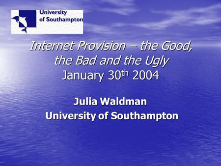 Internet Provision – the Good, the Bad and the Ugly January 30 th 2004 Julia Waldman University of Southampton University of Southampton.