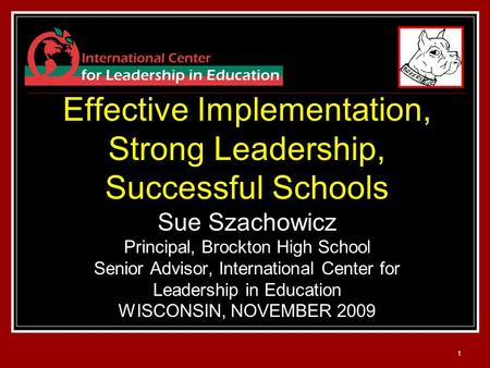 1 Effective Implementation, Strong Leadership, Successful Schools Sue Szachowicz Principal, Brockton High School Senior Advisor, International Center for.