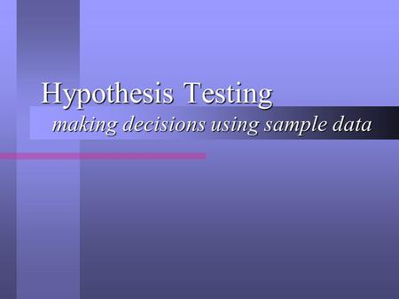Hypothesis Testing making decisions using sample data.