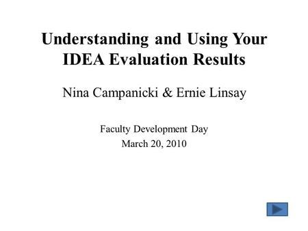 Understanding and Using Your IDEA Evaluation Results Nina Campanicki & Ernie Linsay Faculty Development Day March 20, 2010.
