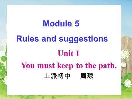 Module 5 Rules and suggestions Unit 1 You must keep to the path. 上派初中 周琼.