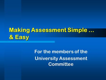 Making Assessment Simple … & Easy For the members of the University Assessment Committee.