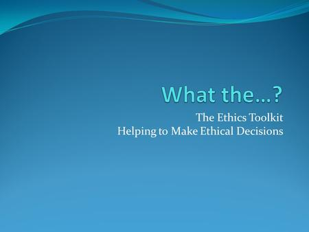 The Ethics Toolkit Helping to Make Ethical Decisions.