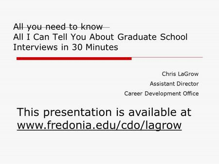 All you need to know All I Can Tell You About Graduate School Interviews in 30 Minutes Chris LaGrow Assistant Director Career Development Office This presentation.