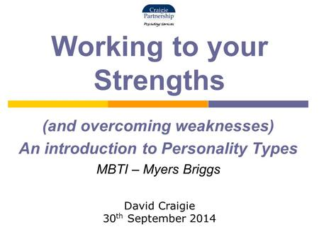 Working to your Strengths (and overcoming weaknesses) An introduction to Personality Types MBTI – Myers Briggs David Craigie 30 th September 2014.