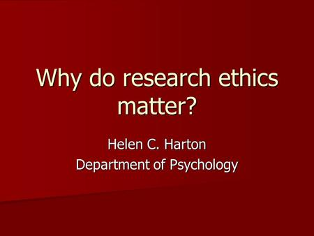 Why do research ethics matter? Helen C. Harton Department of Psychology.