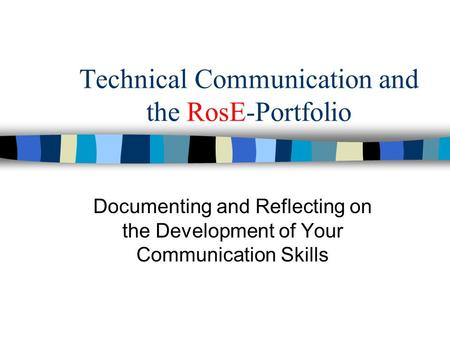 Technical Communication and the RosE-Portfolio Documenting and Reflecting on the Development of Your Communication Skills.