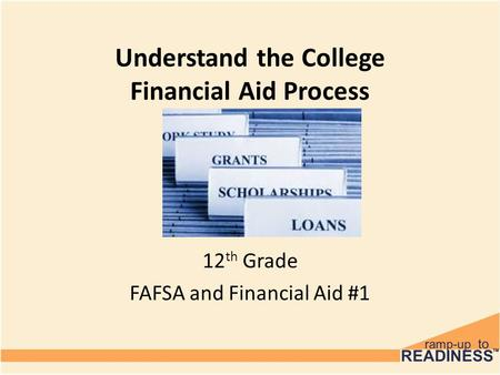 Understand the College Financial Aid Process 12 th Grade FAFSA and Financial Aid #1.