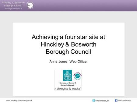 Achieving a four star site at Hinckley & Bosworth Borough Council Anne Jones, Web Officer www.hinckley-bosworth.gov.uk hinckandbos_bc hinckandbosbc.