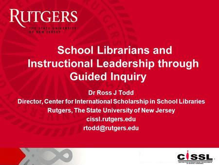 Dr Ross J Todd Director, Center for International Scholarship in School Libraries Rutgers, The State University of New Jersey cissl.rutgers.edu