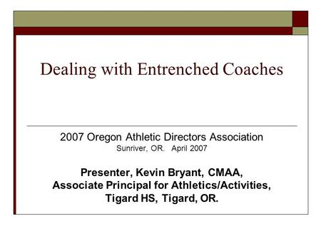 Dealing with Entrenched Coaches 2007 Oregon Athletic Directors Association Sunriver, OR. April 2007 Presenter, Kevin Bryant, CMAA, Associate Principal.