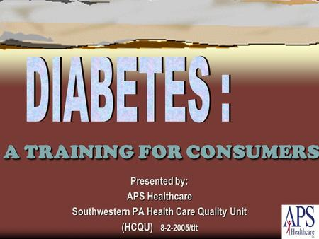 A TRAINING FOR CONSUMERS Presented by: APS Healthcare Southwestern PA Health Care Quality Unit (HCQU) 8-2-2005/tlt.