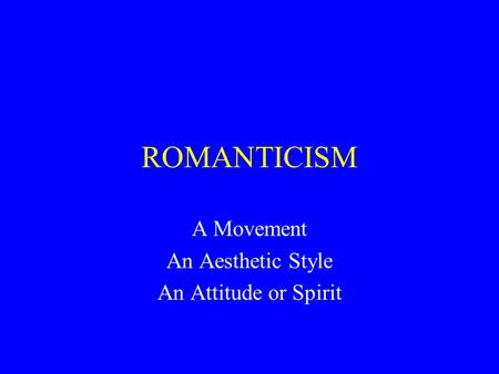 ROMANTICISM A Movement An Aesthetic Style An Attitude or Spirit.