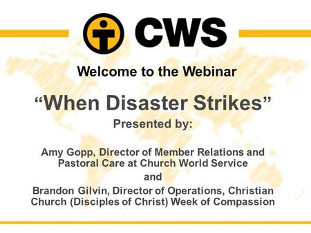 "Welcome to the Webinar "" When Disaster Strikes "" Presented by: Amy Gopp, Director of Member Relations and Pastoral Care at Church World Service and Brandon."
