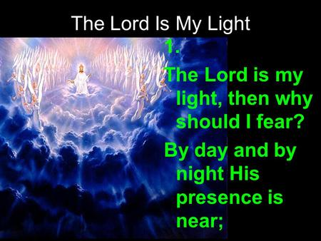 The Lord Is My Light 1. The Lord is my light, then why should I fear? By day and by night His presence is near;