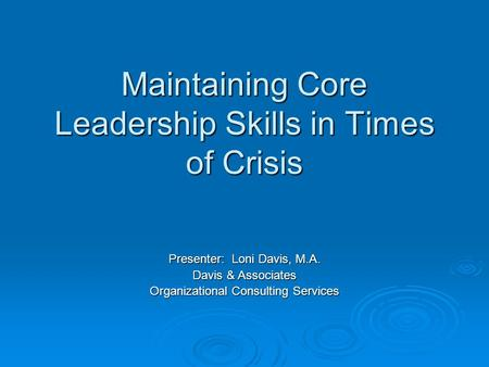 Maintaining Core Leadership Skills in Times of Crisis Presenter: Loni Davis, M.A. Davis & Associates Organizational Consulting Services.
