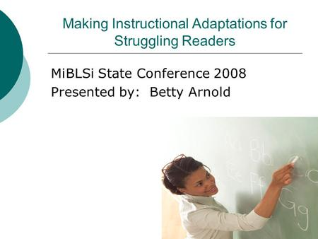 Making Instructional Adaptations for Struggling Readers MiBLSi State Conference 2008 Presented by: Betty Arnold.