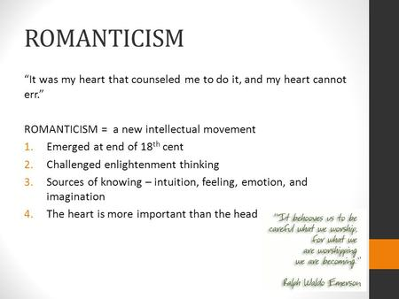"ROMANTICISM ""It was my heart that counseled me to do it, and my heart cannot err."" ROMANTICISM = a new intellectual movement 1.Emerged at end of 18 th."