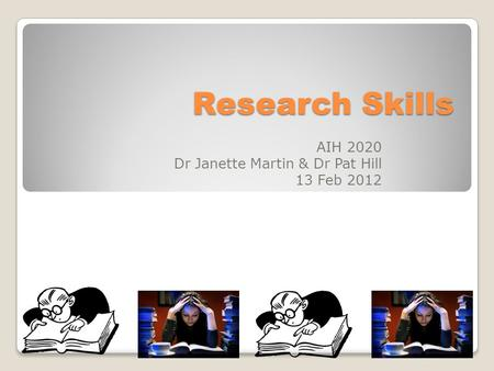 Research Skills AIH 2020 Dr Janette Martin & Dr Pat Hill 13 Feb 2012.