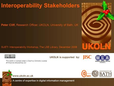 A centre of expertise in digital information management www.ukoln.ac.uk UKOLN is supported by: Interoperability Stakeholders Peter Cliff, Research Officer,
