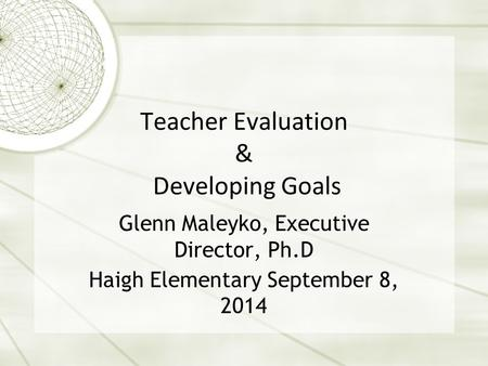 Teacher Evaluation & Developing Goals Glenn Maleyko, Executive Director, Ph.D Haigh Elementary September 8, 2014.