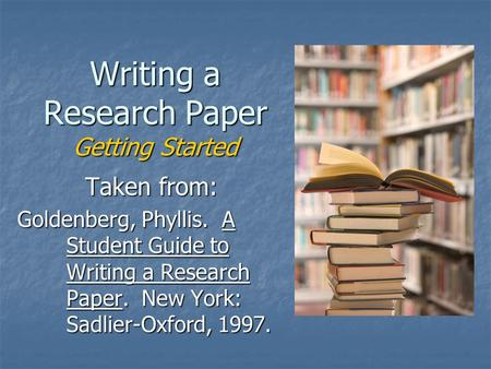 Writing a Research Paper Getting Started Taken from: Goldenberg, Phyllis. A Student Guide to Writing a Research Paper. New York: Sadlier-Oxford, 1997.