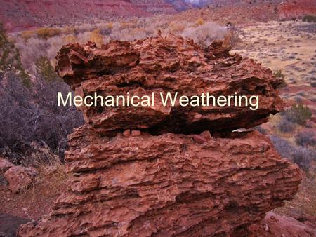Mechanical Weathering. What is Mechanical Weathering? Weathering where the chemical make up of the rock is not changed, but the rock is broken into smaller.