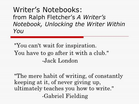 Writer's Notebooks: from Ralph Fletcher's A Writer's Notebook, Unlocking the Writer Within You You can't wait for inspiration. You have to go after it.