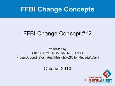 FFBI Change Concepts FFBI Change Concept #12 Presented by: Ellen DePrat, MSN, RN, NE, CPHQ Project Coordinator - HealthInsight (QIO for Nevada/Utah) October.