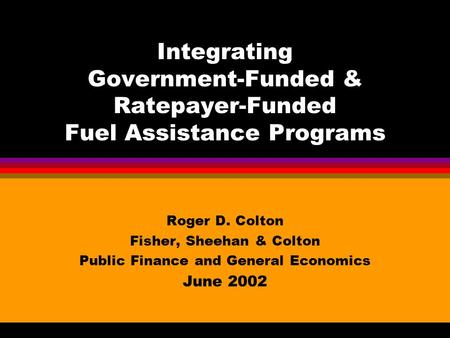 Integrating Government-Funded & Ratepayer-Funded Fuel Assistance Programs Roger D. Colton Fisher, Sheehan & Colton Public Finance and General Economics.