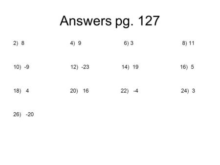 Answers pg. 127 2) 8 4) 9 6) 3 8) 11 10) -9.