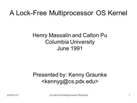 2008-01-27A Lock-Free Multiprocessor OS Kernel1 Henry Massalin and Calton Pu Columbia University June 1991 Presented by: Kenny Graunke.