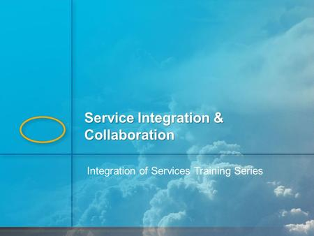 1 Integration of Services Training Series Service Integration & Collaboration.