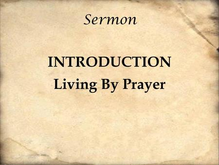 "Sermon INTRODUCTION Living By Prayer. ""Regrets are the natural properties of gray hairs"" – Charles Dickens Christianity is the only religion where it."