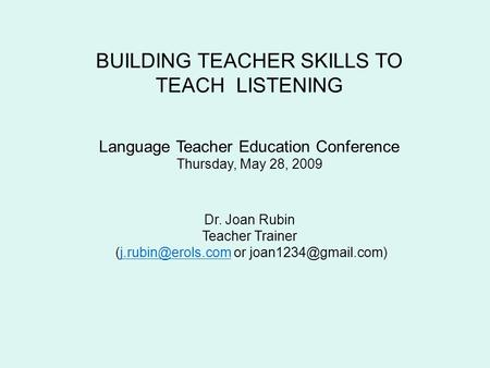 BUILDING TEACHER SKILLS TO TEACH LISTENING Language Teacher Education Conference Thursday, May 28, 2009 Dr. Joan Rubin Teacher Trainer