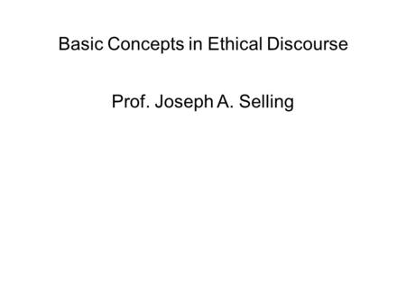 Basic Concepts in Ethical Discourse Prof. Joseph A. Selling.