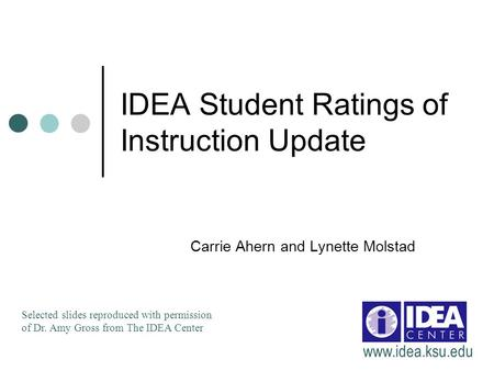 IDEA Student Ratings of Instruction Update Carrie Ahern and Lynette Molstad Selected slides reproduced with permission of Dr. Amy Gross from The IDEA Center.