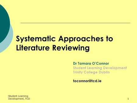 Student Learning Development, TCD1 Systematic Approaches to Literature Reviewing Dr Tamara O'Connor Student Learning Development Trinity College Dublin.