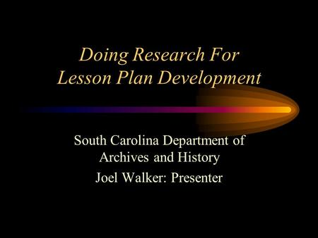 Doing Research For Lesson Plan Development South Carolina Department of Archives and History Joel Walker: Presenter.