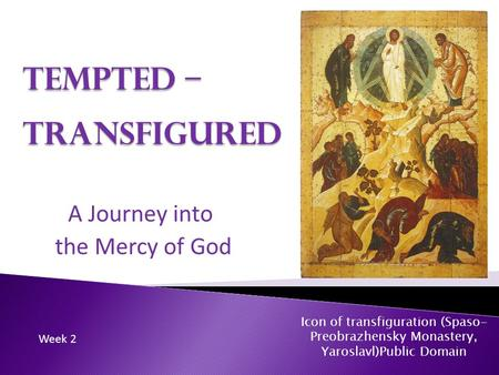 Tempted – Transfigured A Journey into the Mercy of God Icon of transfiguration (Spaso- Preobrazhensky Monastery, Yaroslavl)Public Domain Week 2.