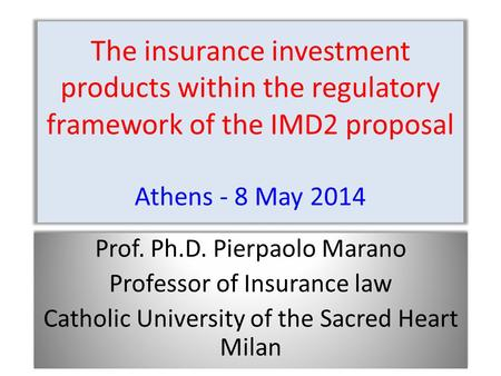 The insurance investment products within the regulatory framework of the IMD2 proposal Athens - 8 May 2014 Prof. Ph.D. Pierpaolo Marano Professor of Insurance.