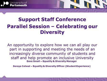 Dave Small – Equality & Diversity Manager Soraya Cotwal – Equality & Diversity Officer (Student Experience) Support Staff Conference Parallel Session –