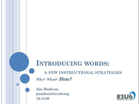 I NTRODUCING WORDS : A FEW INSTRUCTIONAL STRATEGIES Why? What? How? Jen Madison 12.15.09.