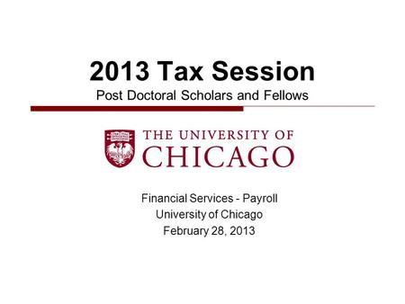 Financial Services - Payroll University of Chicago February 28, 2013 2013 Tax Session Post Doctoral Scholars and Fellows.