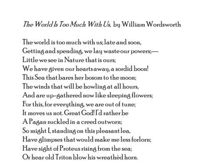 The World Is Too Much With Us, by William Wordsworth The world is too much with us; late and soon, Getting and spending, we lay waste our powers;— Little.