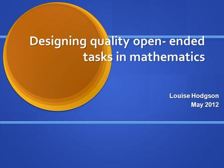 Designing quality open- ended tasks in mathematics Louise Hodgson May 2012.