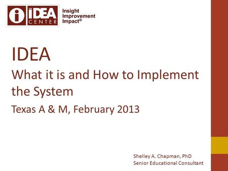IDEA What it is and How to Implement the System Texas A & M, February 2013 Shelley A. Chapman, PhD Senior Educational Consultant.