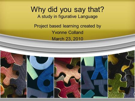 Why did you say that? A study in figurative Language Project based learning created by Yvonne Colland March 23, 2010 1.